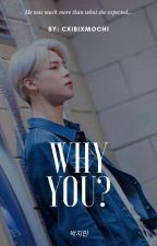 Why You? | P.JM ✔ by cxibixmochi