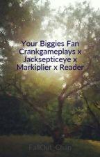 Your Biggies Fan Crankgameplays x Jacksepticeye x Markiplier x Reader by FallOut_Chan