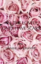 All The Lovely Ones Have Scars by olivemartini123