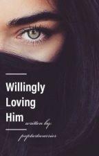 Willingly Loving Him by poptartwarrior