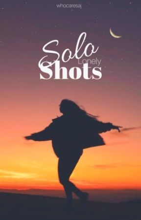 Solo Lonely Shots by whocaresaj