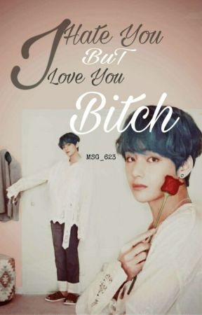 I Hate You, But I Love You Bicth. (END) by MSG_236