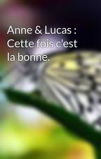 Anne & Lucas : Cette fois c'est la bonne. by mariebuteau9