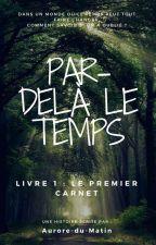 Par Delà le Temps - Le Premier Carnet by Aurore-du-matin