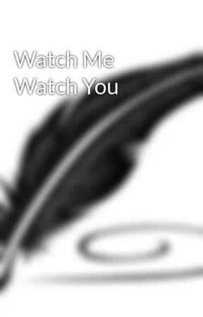 Watch Me Watch You by KellSantos