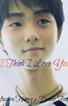 I Think I Love You ( Yuzuru Hanyu x Reader fanfic ) by cillathenerdyunicorn