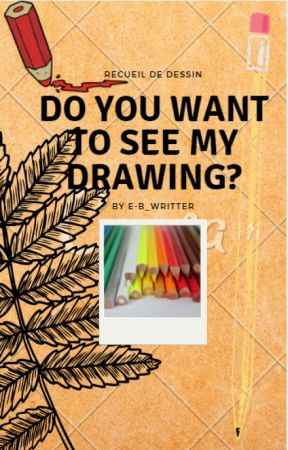 Do You Want To See My Drawing ? by E-B_Writter