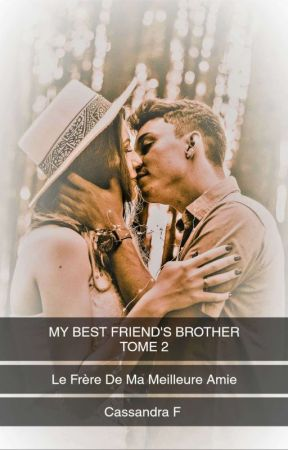 My Best Friend's Brother - Le Frère De Ma Meilleure Amie - Tome 2 (en cours) by CassandraF974