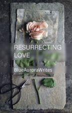 Resurrecting Love by BlueAuroraWrites