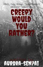 Creepy Would You Rather? (BEFEJEZETT) by Aurora-senpai