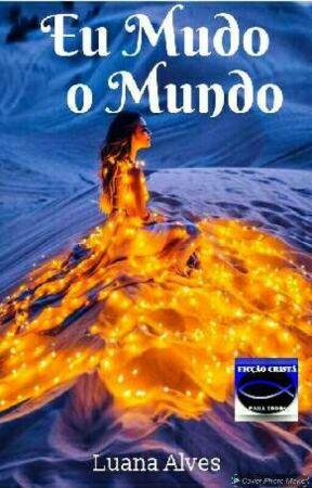 Eu Mudo O Mundo {Completo} by LuanaAlves77