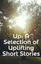 Up: A Selection of Uplifting Short Stories by rugged_love