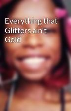 Everything that Glitters ain't Gold by dangerouslyBoldnCold