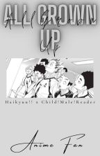 All Grown Up  Haikyuu!! x Child!Male!Reader  One-Shots✔️ by -Anime-Fan