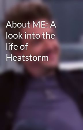 About ME: A look into the life of Heatstorm by Heatstorm