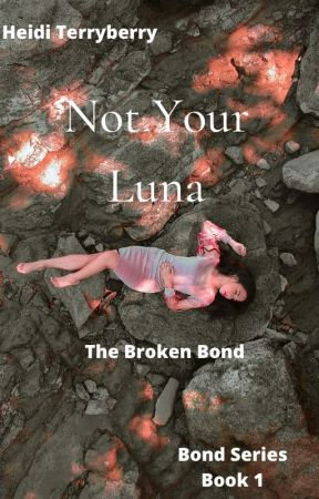 Not Your Luna--The Broken Bond (book 1 COMPLETED) by heiditerryberry