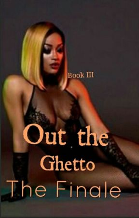 Out The Ghetto: The Finale (Book III) Complete by LabelMeNotorious_