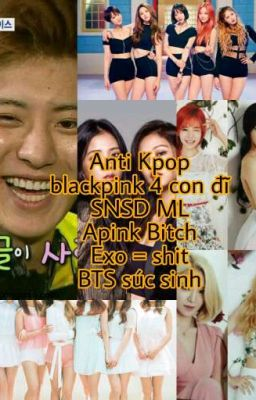 ANTI KPOP (BLACK PINK,  APINK,  SNSD,  EXID, EXO, BIG BANG, BTS, GOT 7,....)