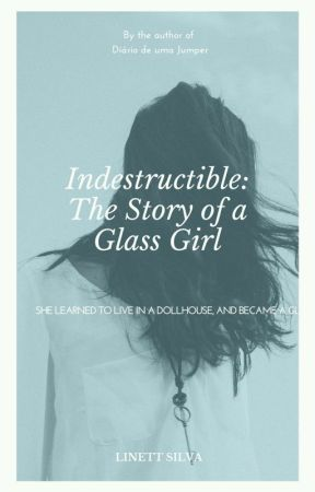Indestructible: The Story Of a Glass Girl  by LINETTSILVA