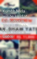 Kumbh Mela will be Held at Allahabad in 2019 | Kumbh Mela Bathing Dates by chardhamyatradeals