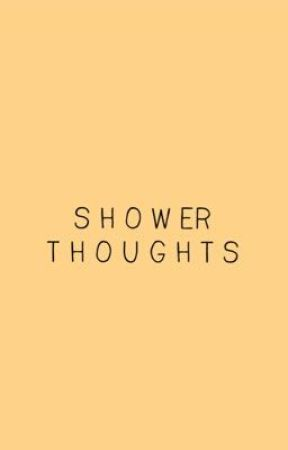 Shower Thoughts by willowtherllycoolkid