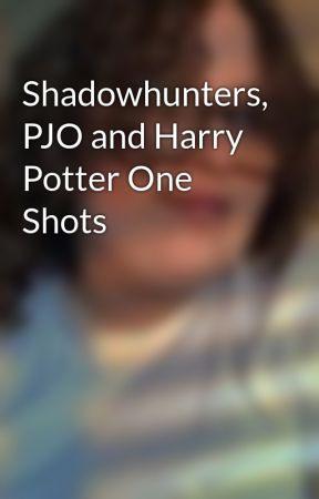 Shadowhunters, PJO and Harry Potter One Shots  by ilikemcrtoomuch