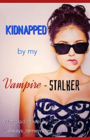 Kidnapped by my Vampire-stalker by _always_remember_