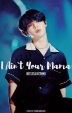 I Ain't Your Mama [[PJM]]  ✔️ by IMSugaWonho