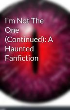 I'm Not The One (Continued): A Haunted Fanfiction by Endereye96