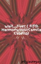 Wait...Five? ( Fifth Harmony/You/Camila Cabello) On hold by NyaNyaBish