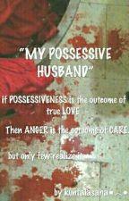 MY POSSESSIVE HUSBAND by kuntalasaha