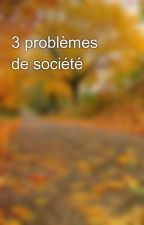 3 problèmes de société by ALILECRIVAIN13