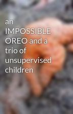 an IMPOSSIBLE OREO and a trio of unsupervised children by bella_bobcat
