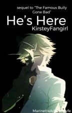 He's Here (Sequel to 'The Famous Bully Gone Bad) by YesIAreAfangirl