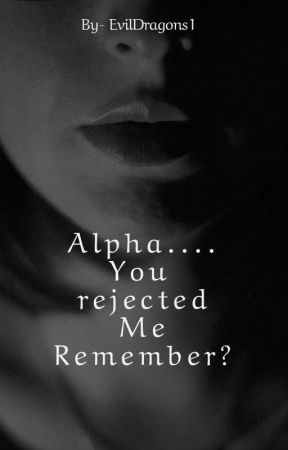 Alpha...... You rejected me. Remember? by EvilDragons1