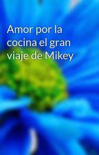 Amor por la cocina el gran viaje de Mikey by Mikey_carrillo_w