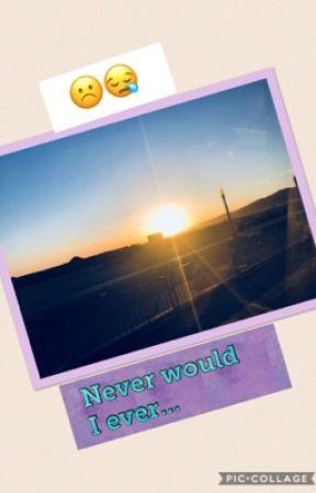 Never Would I Ever... by uwu_bixxh
