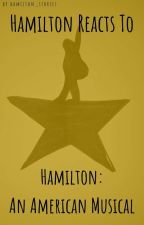 Hamilton Reacts To - Hamilton: An American Musical  by intotheunknown1776