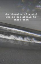The thoughts of a girl who is too afraid to share them by bellabooks1234