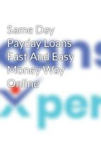 Same Day Payday Loans Fast And Easy Money Way Online by loansexpert