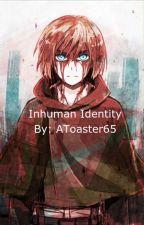 Inhuman Identity (AOT x Female! Titan! Reader) by AToaster65