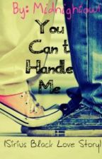You Can't Handle Me (A Sirius Black Love Story) by midnightowl
