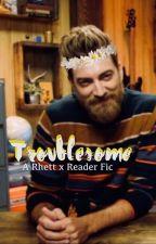 • Troublesome • Rhett x Reader • by Otakutori