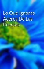 Lo Que Ignoras Acerca De Las Recetas by delmartune3