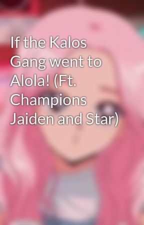 If the Kalos Gang went to Alola! (Ft. Champions Jaiden and Star) by _Silaxiv