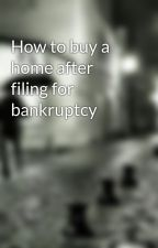 How to buy a home after filing for bankruptcy by beet3guy