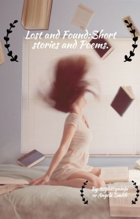 Lost and Found:Short stories and Poems by Ittybittyninja12
