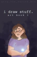 I Draw Stuff (Art Book #1) by GrEg_the_Second_Bro