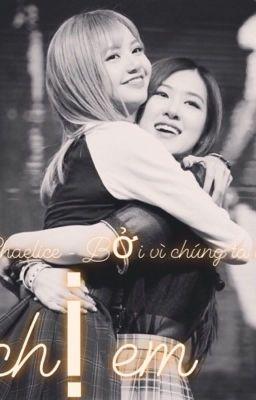 [Hoàn-Longfic] - Bởi vì chúng ta là chị em (ChaeLice) / (ChaeNi)