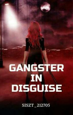 Gangster In Disguise (Completed) by Siszt_Axcythe